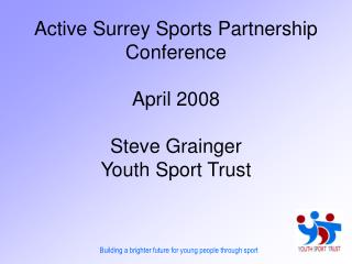 Active Surrey Sports Partnership Conference April 2008 Steve Grainger Youth Sport Trust