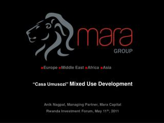 """Casa Umusozi""  Mixed Use Development Anik Nagpal, Managing Partner, Mara Capital Rwanda Investment Forum, May 11 th , 2"