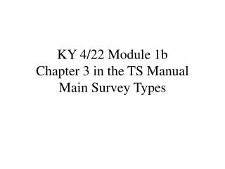KY 4/22 Module 1b Chapter 3 in the TS Manual Main Survey Types