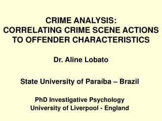 CRIME ANALYSIS:  CORRELATING CRIME SCENE ACTIONS TO OFFENDER CHARACTERISTICS Dr. Aline Lobato