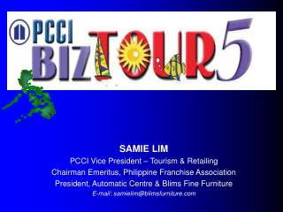 SAMIE LIM PCCI Vice President – Tourism & Retailing Chairman Emeritus, Philippine Franchise Association President, A