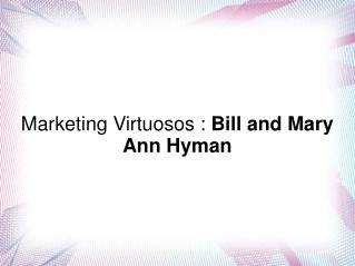 Marketing Virtuosos : Bill and Mary Ann Hyman