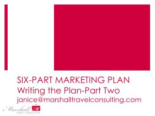 SIX-PART MARKETING PLAN Writing the Plan-Part Two janice@marshalltravelconsulting.com