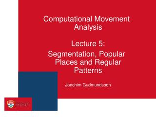 Computational Movement Analysis Lecture 5:  Segmentation, Popular Places and Regular Patterns Joachim  Gudmundsson