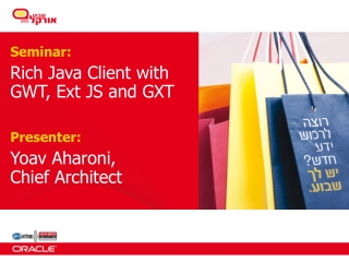 Seminar : Rich Java Client with GWT, Ext JS and GXT Presenter:   Yoav Aharoni,  Chief Architect