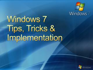 Windows 7 Tips , Tricks & Implementation