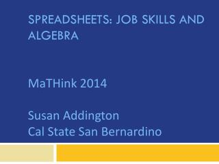 Spreadsheets: Job Skills AND Algebra MaTHink  2014 Susan Addington Cal State San Bernardino