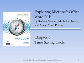 Exploring Microsoft Office Word 2010 by  Robert Grauer, Michelle Hulett, and Mary Anne Poatsy Chapter  6 Time Saving Too