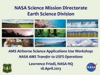 AMS Airborne  Science Applications Use  Workshop: NASA AMS Transfer to USFS  Operations Lawrence Friedl, NASA HQ 18.Apr