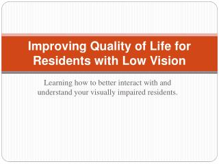 Improving Quality of Life for  Residents with Low Vision