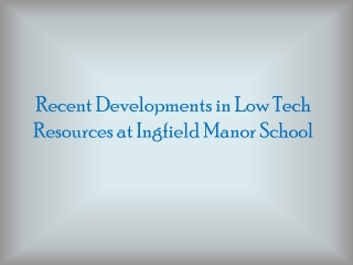 Recent Developments in Low Tech Resources at  Ingfield  Manor School