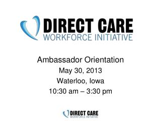 Ambassador  Orientation May  30,  2013 Waterloo, Iowa 10:30  am –  3:30 pm