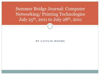 Summer Bridge Journal: Computer Networking/ Printing Technologies  July 25 th , 2011 to July 28 th , 2011