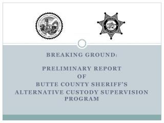 Breaking Ground :  Preliminary Report  of  Butte County Sheriff's  Alternative Custody Supervision Program