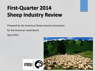 First-Quarter 2014 Sheep Industry Review Prepared  by  the  American  Sheep Industry  Association for the American Lamb