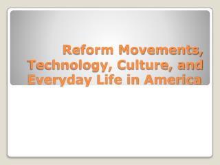 Reform Movements, Technology, Culture, and Everyday Life in America