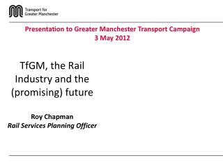TfGM, the Rail Industry and the (promising) future Roy Chapman Rail Services Planning Officer