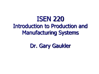 ISEN 220 Introduction to Production and Manufacturing  Systems Dr. Gary Gaukler