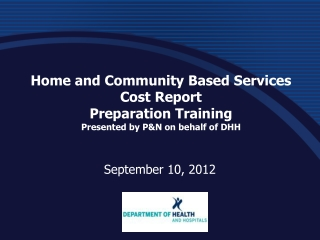 Home and Community Based Services Cost  Report  Preparation  Training Presented by P&N on behalf of DHH