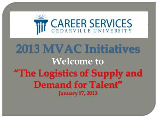"2013 MVAC Initiatives Welcome to  ""The Logistics of Supply and Demand for Talent"" January 17, 2013"