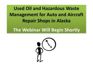 Used Oil and Hazardous Waste Management for Auto and Aircraft Repair Shops in Alaska The Webinar Will Begin Shortly