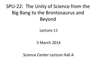 SPU-22:  The Unity of Science from the Big Bang to the Brontosaurus and Beyond