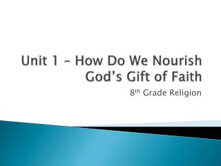 Unit 1  – How Do  We Nourish God's Gift of Faith