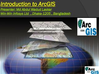 Introduction to  ArcGIS Presenter:  Md  Abdul  Wadud Laskar Win-Win Infosys Ltd  , Dhaka-1205 , Bangladesh