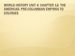 World History Unit 4: Chapter 12- The Americas: Pre-Columbian Empires to Colonies