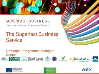 The Superfast Business Service Liz Wright, Programme Manager Dorset