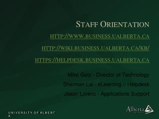 Staff Orientation http://www.business.ualberta.ca http://wiki.business.ualberta.ca/kb/ https://helpdesk.business.ualbert