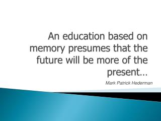 An education based on memory presumes that the future will be more of the present…