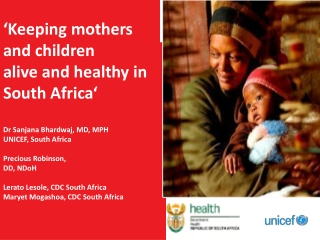 'Keeping mothers a nd children  a live and healthy in South Africa' Dr Sanjana Bhardwaj , MD, MPH UNICEF, South Afri