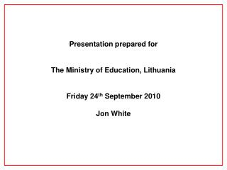 Presentation prepared for The Ministry of Education, Lithuania Friday 24 th  September 2010 Jon White