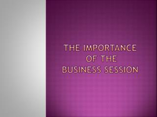 THE IMPORTANCE  OF THE BUSINESS SESSION