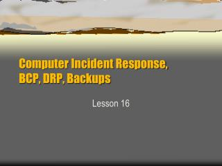 Computer Incident Response, BCP, DRP, Backups