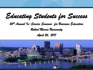 Educating Students for Success 26 th  Annual In-Service Seminar  for Business Educators Robert Morris University April 2