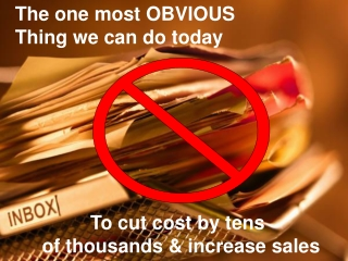 The one most OBVIOUS Thing we can do today               To cut cost by tens      of thousands & increase sales