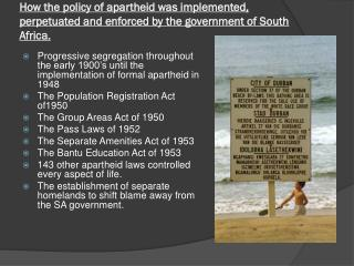 How the policy of apartheid was implemented, perpetuated and enforced by the government of South Africa.