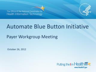 Automate Blue Button Initiative Payer Workgroup Meeting