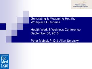 Generating & Measuring Healthy Workplace Outcomes Health Work & Wellness Conference September 30, 2010 Peter Melnyk PhD
