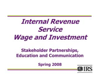 Internal Revenue Service Wage and Investment Stakeholder Partnerships, Education and Communication Spring 2008