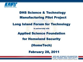 DHS Science & Technology Manufacturing Pilot Project Long Island Forum for Technology In partnership with Applied Sci