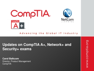 Updates on CompTIA A+, Network+  and  Security + exams   Carol Balkcom Director, Product Management CompTIA
