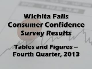 Wichita Falls  Consumer Confidence Survey Results Tables and Figures  –  Fourth  Quarter,  2013