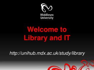 Welcome to Library and IT http://unihub.mdx.ac.uk/study/library