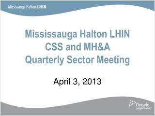 Mississauga Halton LHIN CSS and MH&A  Quarterly Sector Meeting April 3, 2013