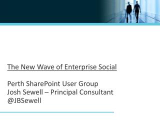The New Wave of Enterprise Social Perth SharePoint User Group  Josh Sewell – Principal Consultant @ JBSewell
