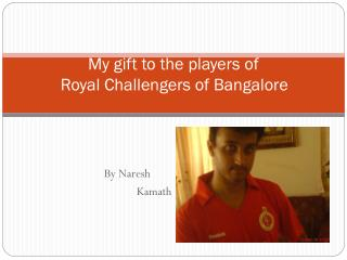 My gift  to the players of       Royal Challengers of Bangalore