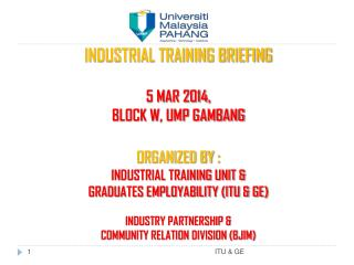 INDUSTRIAL TRAINING BRIEFING  5 MAR 2014,  BLOCK W, UMP GAMBANG ORGANIZED BY  :  INDUSTRIAL TRAINING UNIT &  GRADUATES